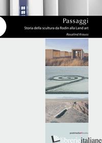 PASSAGGI. STORIA DELLA SCULTURA DA RODIN ALLA LAND ART. EDIZ. ILLUSTRATA - KRAUSS ROSALIND; ROMANO G. (CUR.)