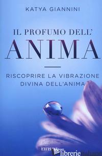 PROFUMO DELL'ANIMA. RISCOPRIRE LA VIBRAZIONE DIVINA DELL'ANIMA (IL) - GIANNINI KATYA