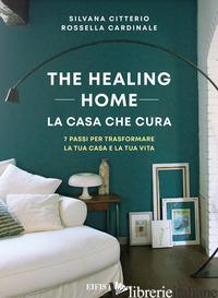 HEALING HOME. LA CASA CHE CURA. 7 PASSI PER TRASFORMARE LA TUA CASA E LA TUA VIT - CITTERIO SILVANA; CARDINALE ROSSELLA