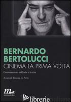 CINEMA LA PRIMA VOLTA. CONVERSAZIONI SULL'ARTE E LA VITA - BERTOLUCCI BERNARDO; LO PORTO T. (CUR.)