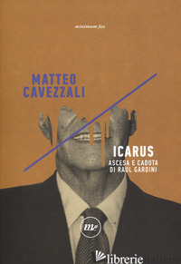 ICARUS. ASCESA E CADUTA DI RAUL GARDINI - CAVEZZALI MATTEO