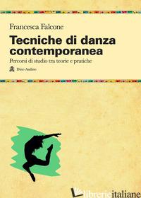 TECNICHE DI DANZA CONTEMPORANEA. PERCORSI DI STUDIO TRA TEORIE E PRATICHE - FALCONE FRANCESCA