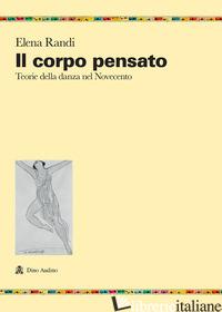 CORPO PENSATO. TEORIE DELLA DANZA DEL NOVECENTO (IL) - RANDI ELENA