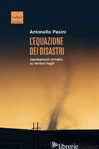EQUAZIONE DEI DISASTRI. CAMBIAMENTI CLIMATICI SU TERRITORI FRAGILI (L') - PASINI ANTONELLO