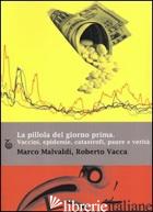PILLOLA DEL GIORNO PRIMA. VACCINI, EPIDEMIE, CATASTROFI, PAURE E VERITA' (LA) - MALVALDI MARCO; VACCA ROBERTO