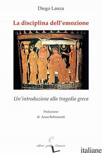 DISCIPLINA DELL'EMOZIONE. UN'INTRODUZIONE ALLA TRAGEDIA GRECA (LA) - LANZA DIEGO; FIORILLO C. (CUR.)