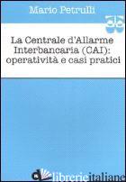 CENTRALE D'ALLARME INTERBANCARIA (CAI): OPERATIVITA' E CASI PRATICI (LA) - PETRULLI MARIO