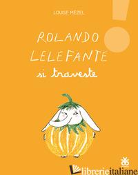 ROLANDO LELEFANTE SI TRAVESTE. EDIZ. ILLUSTRATA - MEZEL LOUISE