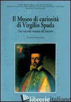 MUSEO DI CURIOSITA' DI VIRGILIO SPADA. UNA RACCOLTA ROMANA DEL SEICENTO (IL) - FINOCCHIARO G. (CUR.)