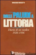 DALLE PALUDI A LITTORIA. DIARIO DI UN MEDICO 1926-1936 - ROSSETTI VINCENZO