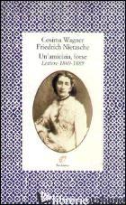 AMICIZIA, FORSE. LETTERE (1869-1889) (UN') - WAGNER COSIMA; NIETZSCHE FRIEDRICH; SAUTET M. (CUR.)