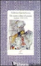 CUORE COLMO DI POESIA. LETTERE 1918-1936 (UN) - GARCIA LORCA FEDERICO; PRECHT R. (CUR.)