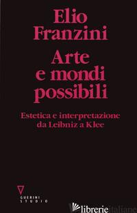 ARTE E MONDI POSSIBILI. ESTETICA E INTERPRETAZIONE DA LEIBNIZ A KLEE - FRANZINI ELIO