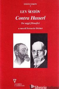 CONTRA HUSSERL. TRE SAGGI FILOSOFICI - SESTOV LEV; DECHET F. (CUR.)