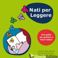 NATI PER LEGGERE. UNA GUIDA PER GENITORI E FUTURI LETTORI - BENATI N. (CUR.); VALENTINO MERLETTI R. (CUR.); GASPARRINI V. (CUR.)