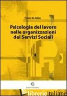PSICOLOGIA DEL LAVORO NELLE ORGANIZZAZIONI DEI SERVIZI SOCIALI - DE FELICE FRANCO
