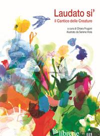 LAUDATO SI'. IL CANTICO DELLE CREATURE - FRUGONI C. (CUR.)