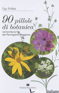 90 PILLOLE DI BOTANICA NEL TERRITORIO DEL PARMIGIANO-REGGIANO - PELLINI UGO