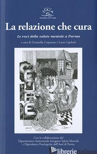 RELAZIONE CHE CURA. LE VOCI DELLA SALUTE MENTALE A PARMA (LA) - CARPANESE D. (CUR.); UGOLOTTI L. (CUR.)