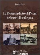 PROVINCIA DI ASCOLI PICENO NELLE CARTOLINE D'EPOCA. EDIZ. ILLUSTRATA (LA) - ROSSI DARIO