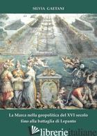 MARCA NELLA GEOPOLITICA DEL XVI SECOLO FINO ALLA BATTAGLIA DI LEPANTO (LA) - GAETANI SILVIA