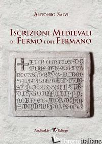 ISCRIZIONI MEDIEVALI DI FERMO E DEL FERMANO - SALVI ANTONIO