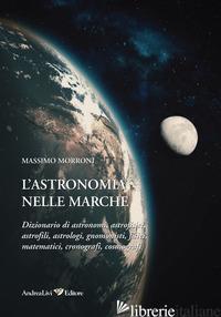 ASTRONOMIA NELLE MARCHE. DIZIONARIO DI ASTRONOMI, ASTROFISICI, ASTROFILI, ASTROL - MORRONI MASSIMO