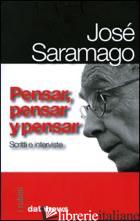 PENSAR, PENSAR Y PENSAR. SCRITTI E INTERVISTE - SARAMAGO JOSE'