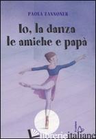 IO, LA DANZA, LE AMICHE E PAPA' - ZANNONER PAOLA