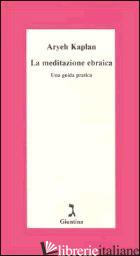 MEDITAZIONE EBRAICA. UNA GUIDA PRATICA (LA) - KAPLAN ARYEH