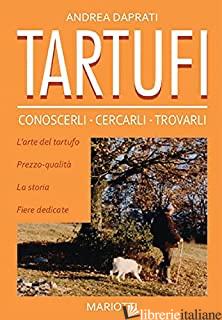 TARTUFI. CONOSCERLI, CERCARLI, TROVARLI - DAPRATI ANDREA