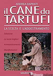 CANE DA TARTUFI. LA SCELTA E L'ADDESTRAMENTO (IL) - DAPRATI ANDREA
