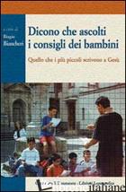 DICONO CHE ASCOLTI I CONSIGLI DEI BAMBINI. QUELLO CHE I PIU' PICCOLI SCRIVONO A  - BIANCHERI B. (CUR.)