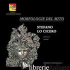 MORFOLOGIE DEL MITO. EDIZ. ILLUSTRATA - LO CICERO STEFANO; CIPOLLA G. (CUR.)