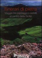 ITINERARI DI PIETRA. VIAGGIO TRA PAESAGGI E CASTELLI AL CENTRO DELLA SICILIA. ED - SAFONTE G. F. (CUR.)