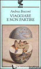 VIAGGIARE E NON PARTIRE - BOCCONI ANDREA