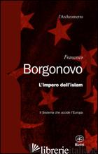 IMPERO DELL'ISLAM. IL SISTEMA CHE UCCIDE L'EUROPA (L') - BORGONOVO FRANCESCO