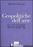 GEOPOLITICHE DELL'ARTE. ARTE E CRITICA D'ARTE ITALIANA NEL CONTESTO INTERNAZIONA - DANTINI MICHELE