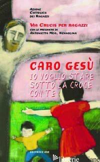CARO GESU' IO VOGLIO STARE SOTTO LA CROCE CON TE - AZIONE CATTOLICA RAGAZZI (CUR.)