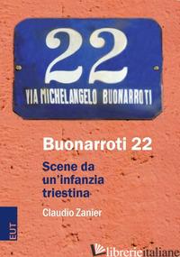 BUONARROTI 22. SCENE DA UN'INFANZIA TRIESTINA - ZANIER CLAUDIO