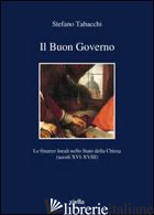 BUON GOVERNO. LE FINANZE LOCALI NELLO STATO DELLA CHIESA (SECOLI XVI-XVIII) (IL) - TABACCHI STEFANO