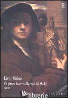 LIVIO MEHUS. UN PITTORE BAROCCO ALLA CORTE DEI MEDICI 1627-1691. CATALOGO DELLA  - CHIARINI M. (CUR.)