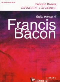 DIPINGERE L'INVISIBILE. SULLE TRACCE DI FRANCIS BACON - COSCIA FABRIZIO