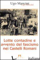 LOTTE CONTADINE E AVVENTO DEL FASCISMO NEI CASTELLI ROMANI - MANCINI UGO