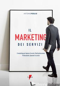 MARKETING DEI SERVIZI. IL MARKETING PER IMPRESE DI SERVIZI, STUDI PROFESSIONALI, - FOGLIO ANTONIO