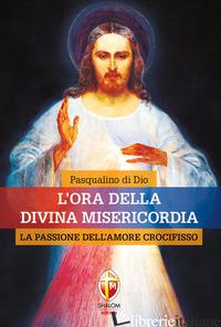 ORA DELLA DIVINA MISERICORDIA. LA PASSIONE DELL'AMORE CROCIFISSO (L') - DI DIO PASQUALINO