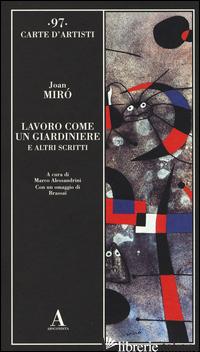 LAVORO COME UN GIARDINIERE E ALTRI SCRITTI - MIRO' JOAN; ALESSANDRINI M. (CUR.)