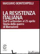 RESISTENZA ITALIANA. DALL'8 SETTEMBRE AL 25 APRILE. STORIA DELLA GUERRA DI LIBER - BONTEMPELLI MASSIMO