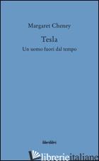 TESLA. UN UOMO FUORI DAL TEMPO - CHENEY MARGARET