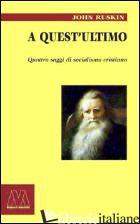 A QUEST'ULTIMO. QUATTRO SAGGI DI SOCIALISMO CRISTIANO - RUSKIN JOHN; KOZLEY J. (CUR.)